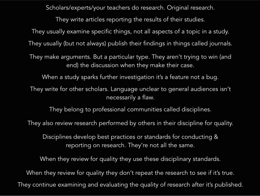 1. Experts do original research. 2. They write articles reporting the results of individual studies. 3. Their studies examine specific things, not all aspects of a topic. 4. These reports are usually published in things called journals. 5. They make a particular type of argument. They're not trying to win or end a conversation when they argue. 6. When these articles spark further investigation it's a feature not a bug. 7. Their articles are written for other scholars. Language unclear to general audiences isn't always a flaw. 8. They belong to professional communities called disciplines 9. They also review research perfumed by others in their discipline for quality. 10. They develop best practices or standards for conducting and reporting on research. These standards aren't all the same. 12. When they review for quality they use these standards. 13. When they review for quality they don't repeat the research to see if its true. 14. They continue examining and evaluating the quality of research after it's published.