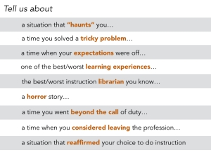 A list of prompts used to generate stories for a research study about reflective practice in libraries. Prompts include: a situation that haunts you; a time you solved a tricky problem; a time when your expectations were off; one of the best/worst learning experiences; the best/worst instruction librarian you know; a horror story; a time you went beyond the call of duty; a time when you considered leaving the professor; a situation that reaffirmed your choice to do instruction