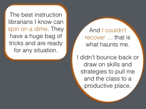 Quotations from instruction librarians. One says that the best instruction librarians can spin on a time and the second is from an instruction librarian who blames herself for an unsuccessful session